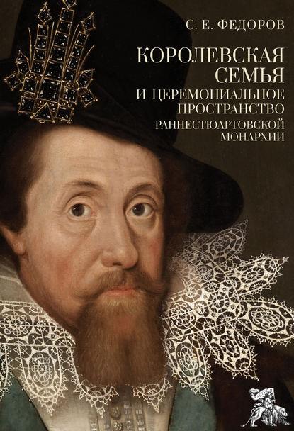 Обложка «Королевская семья и церемониальное пространство раннестюартовской монархии»