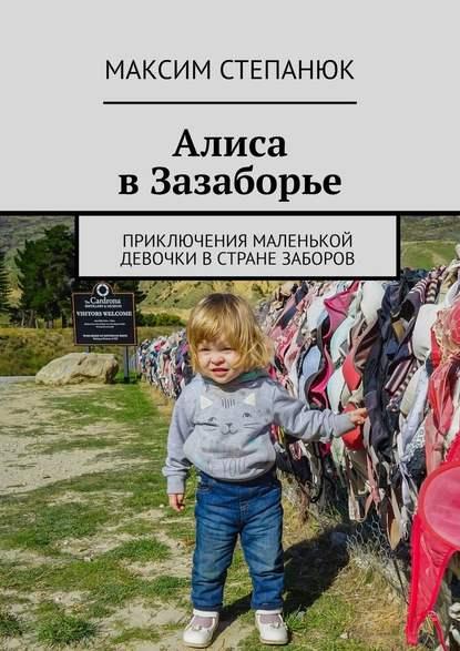 Обложка «Алиса вЗазаборье. Приключения маленькой девочки встране заборов»