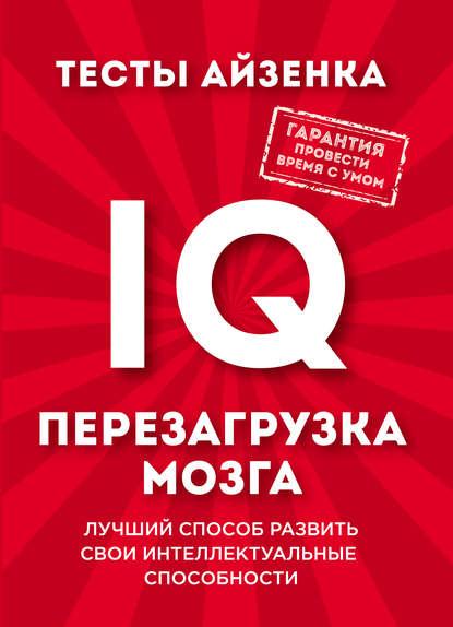 Обложка «Тесты Айзенка. IQ. Перезагрузка мозга. Лучший способ развить свои интеллектуальные способности»