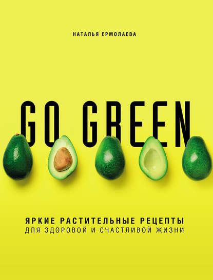 Обложка «Go green. Яркие растительные рецепты для здоровой и счастливой жизни»