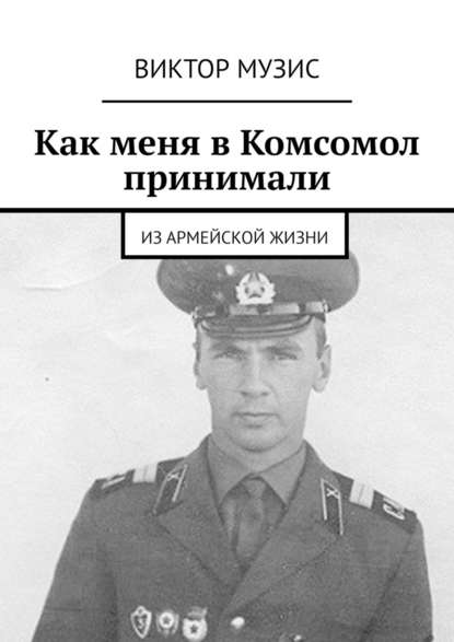 Обложка «Как меня вКомсомол принимали. Изармейской жизни»