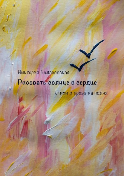 Обложка «Рисовать солнце всердце. Стихи и проза на полях»