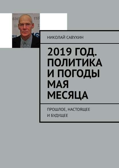 Обложка «2019год. Политика ипогоды мая месяца. Прошлое, настоящее ибудущее»