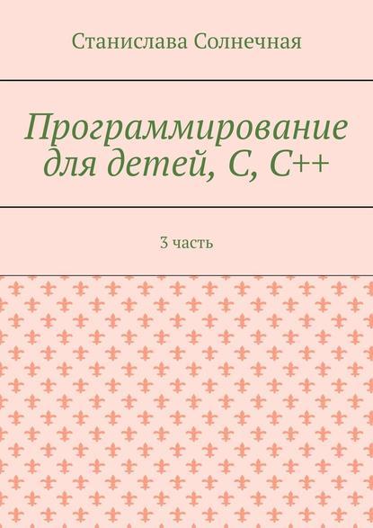 Обложка «Программирование для детей, С,С++. 3часть»