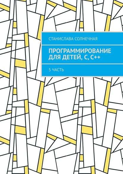 Обложка «Программирование для детей, С,С++. 5часть»