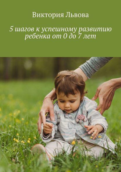 Обложка «5шагов куспешному развитию ребенка от0до7лет»