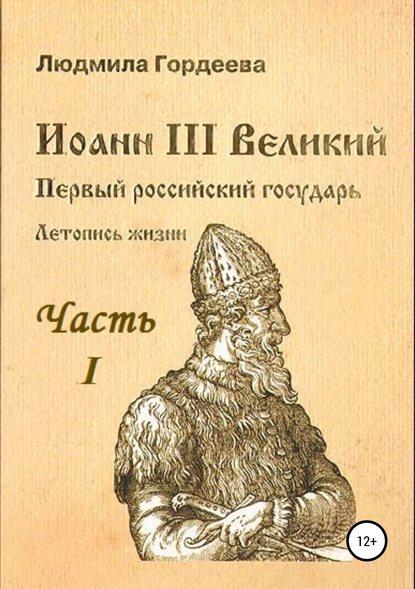 Обложка «Иоанн III Великий. Первый российский государь. Летопись жизни. Часть I. Родословие и окружение»