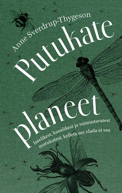Обложка «Putukate planeet. Imelikest, kasulikest ja vaimustavatest mutukatest, kelleta me elada ei saa»