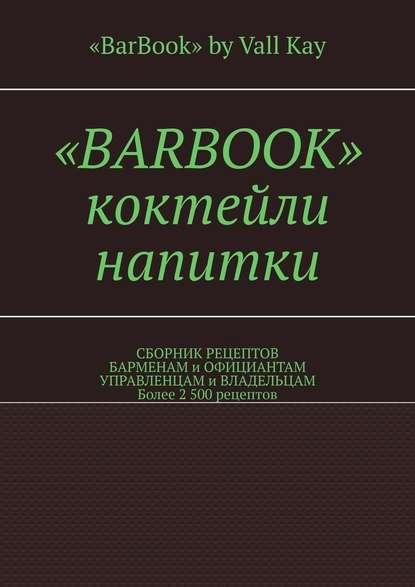 Обложка ««BarBook». Коктейли, напитки. Сборник рецептов барменам и официантам, управленцам и владельцам. Более 2 500 рецептов»