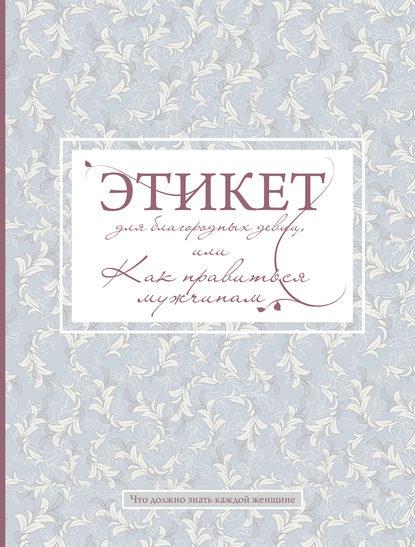 Обложка «Этикет для благородных девиц, или Как нравиться мужчинам»
