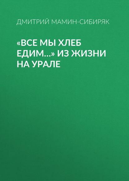 Обложка ««Все мы хлеб едим…» Из жизни на Урале»