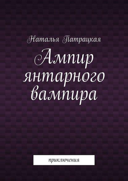 Обложка «Ампир янтарного вампира. Приключения»