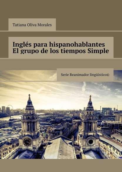 Обложка «Inglés para hispanohablantes El grupo de los tiempos Simple. Serie Reanimador Lingüístico©»