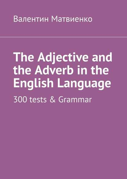 Обложка «The Adjective and the Adverb in the English Language. 300 tests & Grammar»