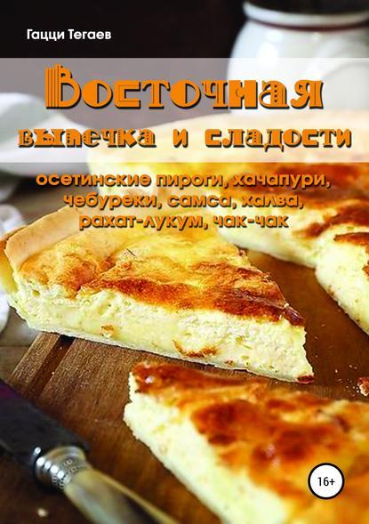 Обложка «Восточная выпечка и сладости: осетинские пироги, хачапури, чебуреки, самса, халва, рахат-лукум, чак-чак»